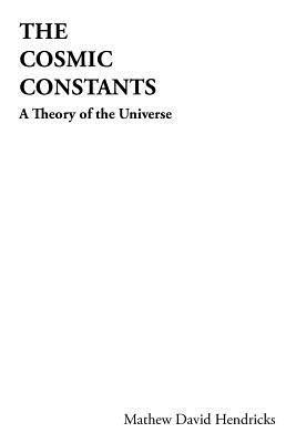 The Cosmic Constants: A Theory of the Universe Mathew David Hendricks