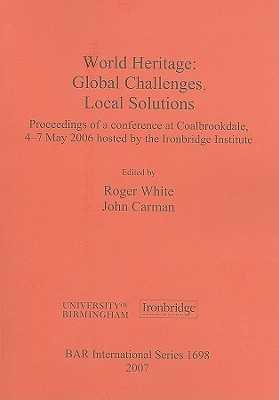 World Heritage: Global Challenges, Local Solutions: Proceedings of a Conference at Coalbrookdale, 4-7 May 2006 Hosted  by  the Ironbridge Institute by Roger  White