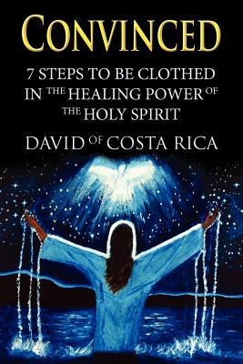 Convinced: 7 Steps to Be Clothed in the Healing Power of the Holy Spirit  by  David of Costa Rica
