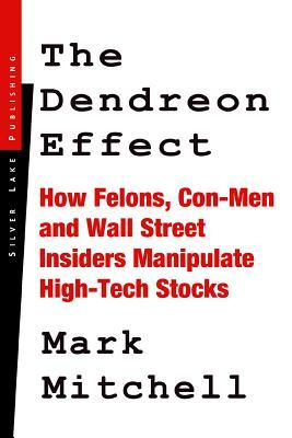 The Dendreon Effect: How Felons, Con-Men and Wall Street Insiders Manipulate High-Tech Stocks Mark Mitchell
