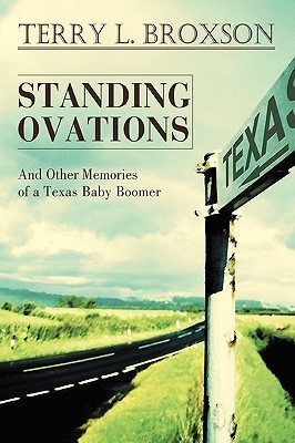 Standing Ovations: And Other Memories of a Texas Baby Boomer Terry L Broxson