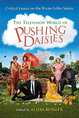 The Television World of Pushing Daisies: Critical Essays on the Bryan Fuller Series Alissa Burger