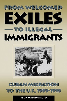 From Welcomed Exiles to Illegal Immigrants: Cuban Migration to the U.S., 1959-1995 Felix Masud-Piloto