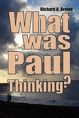 What Was Paul Thinking?: Introducing the New Perspective on Paul and His Thoughts on Women and Homosexuality  by  Richard A. Brown