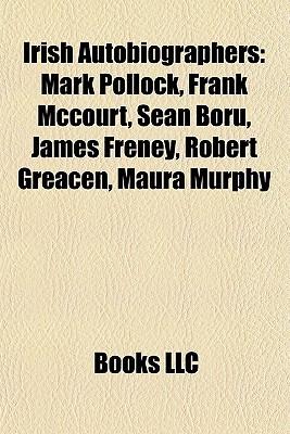 Irish Autobiographers: Mark Pollock, Frank Mccourt, Sean Boru, James Freney, Robert Greacen, Maura Murphy  by  Books LLC