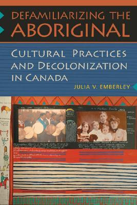 Defamiliarizing the Aboriginal: Cultural Practices and Decolonization in Canada  by  Julia V. Emberley