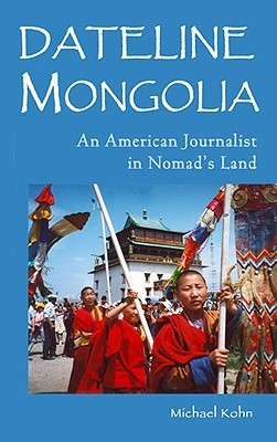 Dateline Mongolia: An American Journalist in Nomads Land  by  Michael Kohn