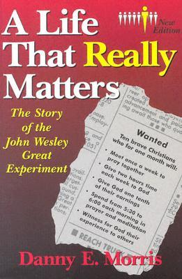 A Life That Really Matters: The Story of John Wesley Great Experiment Danny E. Morris
