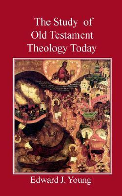 The Study of Old Testament Theology Today  by  Edward J. Young