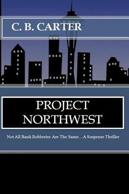 Project Northwest: Not All Bank Robberies Are the Same C.B. Carter