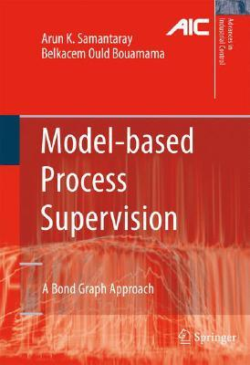 Model-based Process Supervision: A Bond Graph Approach (Advances in Industrial Control)  by  Arun K. Samantaray