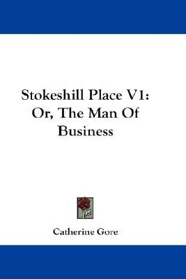 Stokeshill Place V1: Or, the Man of Business  by  Catherine Grace Frances Gore