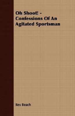 Oh Shoot! - Confessions of an Agitated Sportsman Rex Beach
