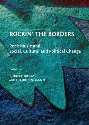 Rockin the Borders: Rock Music and Social, Cultural and Political Change  by  Bjorn Horgby