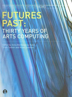 Futures Past: Thirty Years of Arts Computing  by  Anna Bentkowksa-Kafel