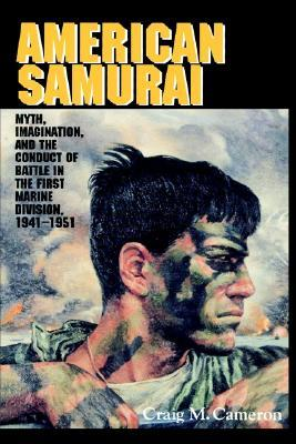 American Samurai: Myth and Imagination in the Conduct of Battle in the First Marine Division 1941 1951 Rondo Cameron
