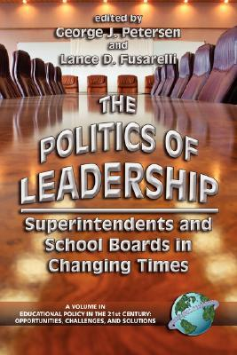 The Politics of Leadership: Superintendents and School Boards in Changing Times (Educational Policy in the 21st Century) (Educational Policy in the 21st ... (Educational Policy in the 21st Century)  by  George J. Petersen