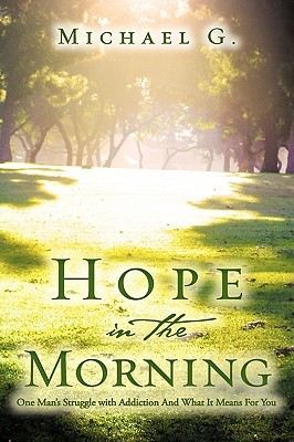 Hope in the Morning One Mans Struggle with Addition and What It Means for You Michael G.