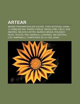 Artear: Series Transmitidas En Volver, Todo Noticias, Canal 13, Rebelde Way, Padre Coraje, Regalo del Cielo, Son Amores, Nelso  by  Books LLC