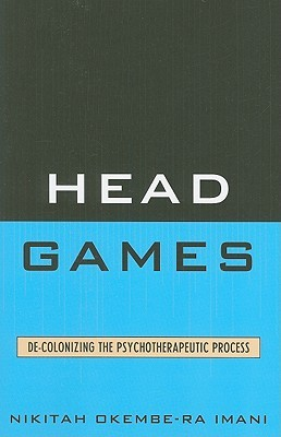 Head Games: De-Colonizing the Psychotherapeutic Process Nikitah Okembe-RA Imani