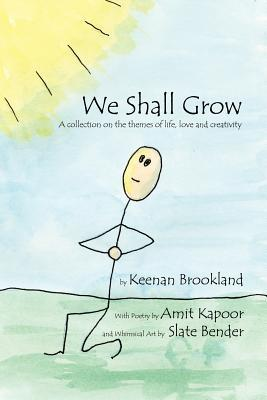 We Shall Grow: A Collection on the Themes of Life, Love and Creativity  by  Keenan Brookland