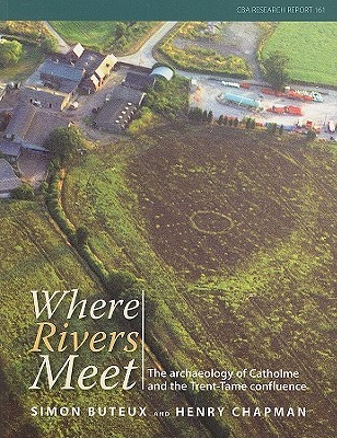 Where The Rivers Meet: The Archaeology Of Catholme And The Trent Tame Confluence  by  Simon Buteux