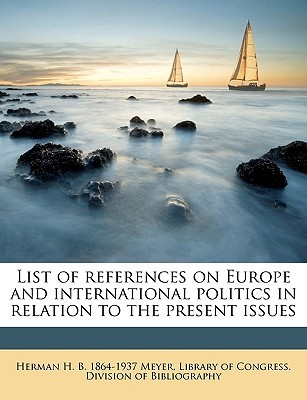 List of References on Europe and International Politics in Relation to the Present Issues Herman H. B. 1864-1937 Meyer