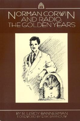 Norman Corwin and Radio: The Golden Years R. Leroy Bannerman