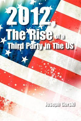 2012, the Rise of a Third Party in the Us Joseph Gorski