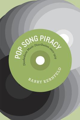 Pop Song Piracy: Disobedient Music Distribution Since 1929 Barry Kernfeld