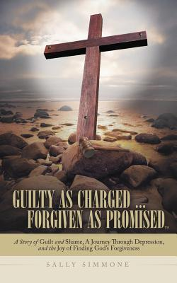 Guilty as Charged ... Forgiven as Promised: A Story of Guilt and Shame, a Journey Through Depression, and the Joy of Finding Gods Forgiveness  by  Sally Simmone
