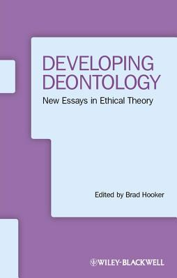 Developing Deontology: New Essays in Ethical Theory Brad Hooker