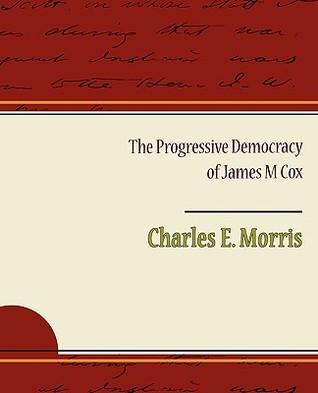 The Progressive Democracy of James M Cox  by  Charles E. Morris