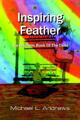 Inspiring Feather: The Rainbow Book of the Dead  by  Michael L. Andrews