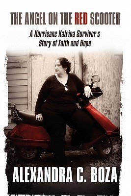 The Angel on the Red Scooter: A Hurricane Katrina Survivors Story of Faith and Hope Alexandra Boza