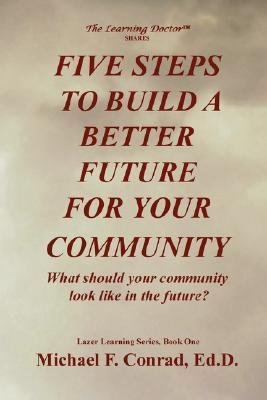 Five Steps to Build a Better Future for Your Community: What Should Your Future Look Like? Michael Francis Conrad