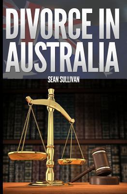 Divorce in Australia: A Guide for Australian Men  by  Sean Sullivan