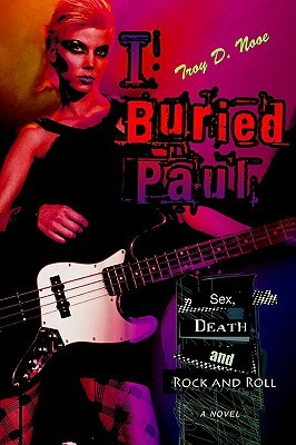 I Buried Paul: Sex, Death and Rock and Roll  by  Troy D. Nooe
