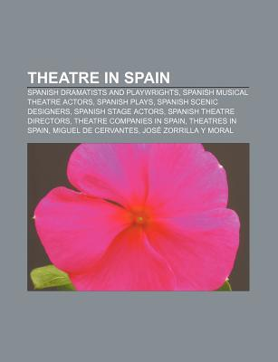 Theatre in Spain: Spanish Dramatists and Playwrights, Spanish Musical Theatre Actors, Spanish Plays, Spanish Scenic Designers  by  Books LLC