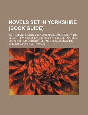 Novels Set in Yorkshire (Book Guide): Wuthering Heights, Billy Liar, Nicholas Nickleby, the Tenant of Wildfell Hall, Shirley, the Secret Garden  by  Source Wikipedia