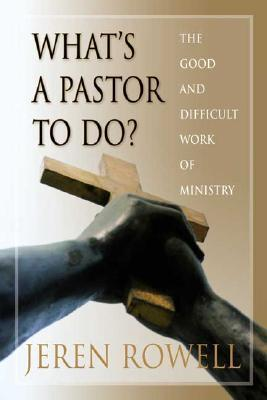 Whats a Pastor to Do?: The Good and Difficult Work of Ministry Jeren Rowell