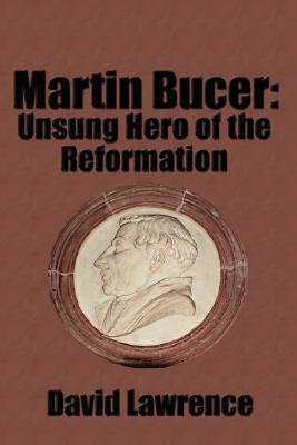Martin Bucer: Unsung Hero of the Reformation David Lawrence
