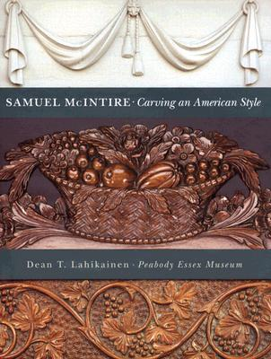 Samuel McIntire: Carving an American Style  by  Dean T. Lahikainen
