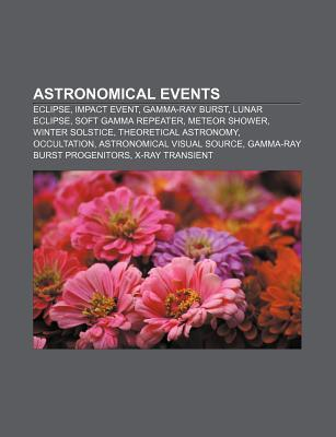 Astronomical Events: Eclipse, Impact Event, Gamma-Ray Burst, Lunar Eclipse, Soft Gamma Repeater, Meteor Shower, Winter Solstice  by  Books LLC
