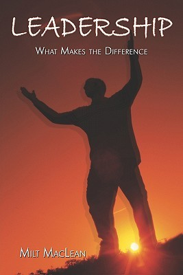 Leadership - What Makes the Difference?  by  Milt Maclean