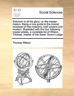 Solomon in All His Glory: Or, the Master-Mason. Being a True Guide to the Inmost Recesses of Free-Masonry, Both Ancient and Modern. Illustrated Thomas Wilson