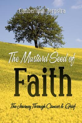 The Mustard Seed of Faith: The Journey Through Cancer & Greif  by  Cymberlynn Terpstra