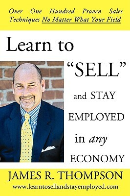 Learn to Sell and Stay Employed in Any Economy: Over One Hundred Proven Techniques for Sales No Matter What Your Field  by  James               Thompson