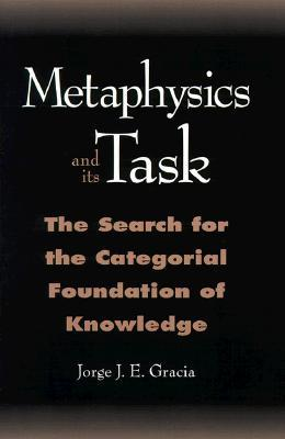 Metaphysics and Its Task: The Search for the Categorcal Foundation of Knowledge  by  Jorge J.E. Gracia