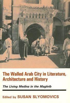 The Walled Arab City in Literature, Architecture and History: The Living Medina in the Maghrib S. Slyomovics